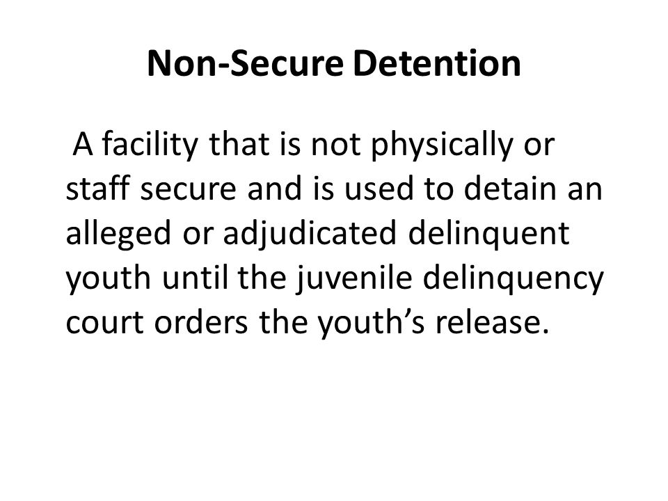 Non-Secure Detention A facility that is not physically or staff secure and is used to detain an alleged or adjudicated delinquent youth until the juvenile delinquency court orders the youth's release.