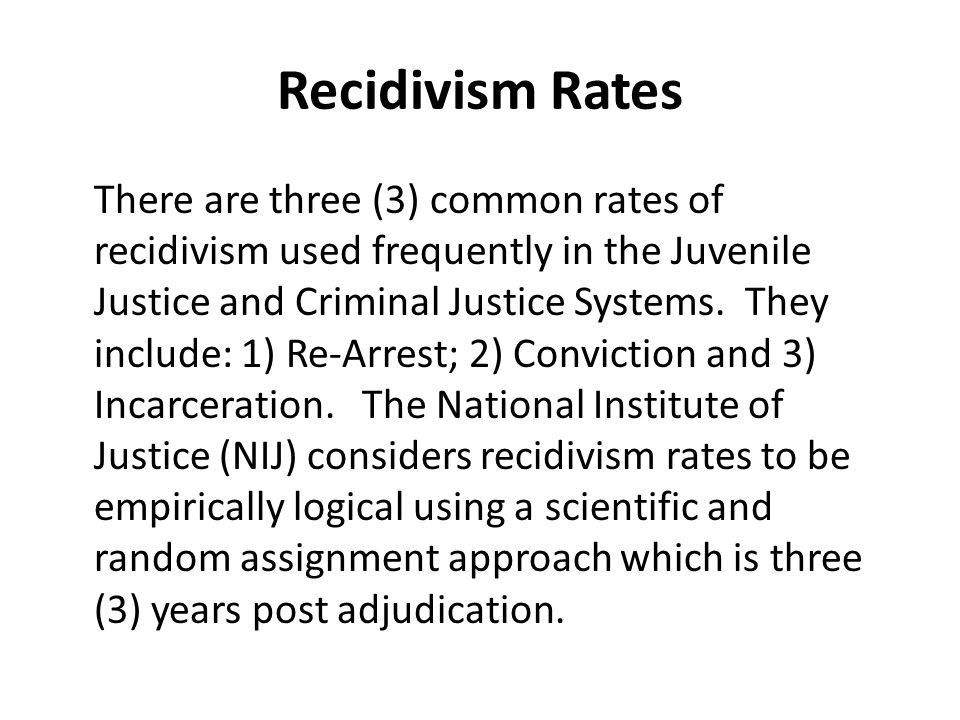 Recidivism Rates There are three (3) common rates of recidivism used frequently in the Juvenile Justice and Criminal Justice Systems.