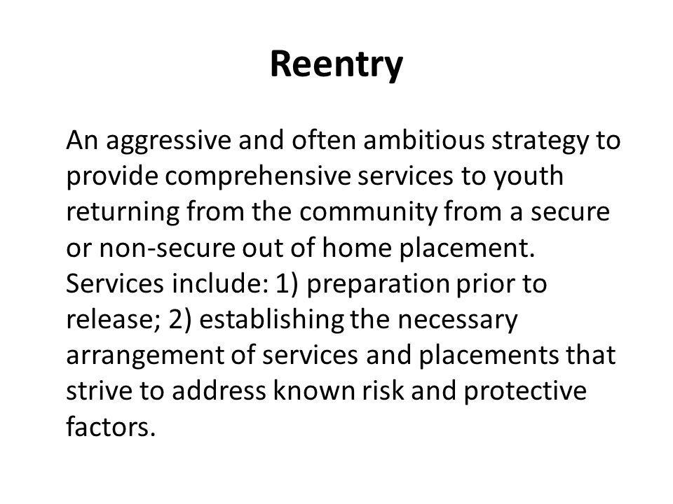 Reentry An aggressive and often ambitious strategy to provide comprehensive services to youth returning from the community from a secure or non-secure out of home placement.