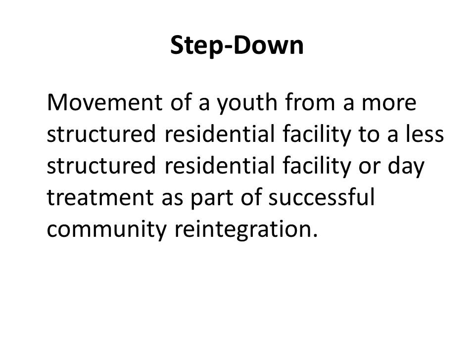 Step-Down Movement of a youth from a more structured residential facility to a less structured residential facility or day treatment as part of successful community reintegration.