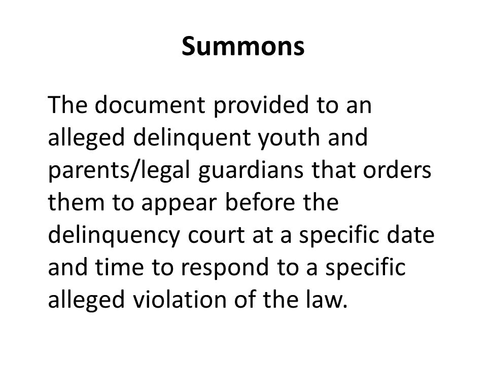 Summons The document provided to an alleged delinquent youth and parents/legal guardians that orders them to appear before the delinquency court at a specific date and time to respond to a specific alleged violation of the law.