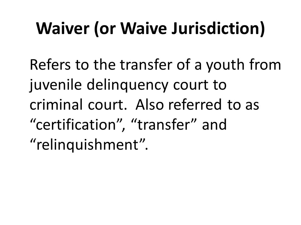 Waiver (or Waive Jurisdiction) Refers to the transfer of a youth from juvenile delinquency court to criminal court.