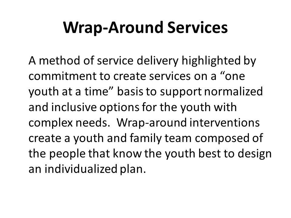 Wrap-Around Services A method of service delivery highlighted by commitment to create services on a one youth at a time basis to support normalized and inclusive options for the youth with complex needs.
