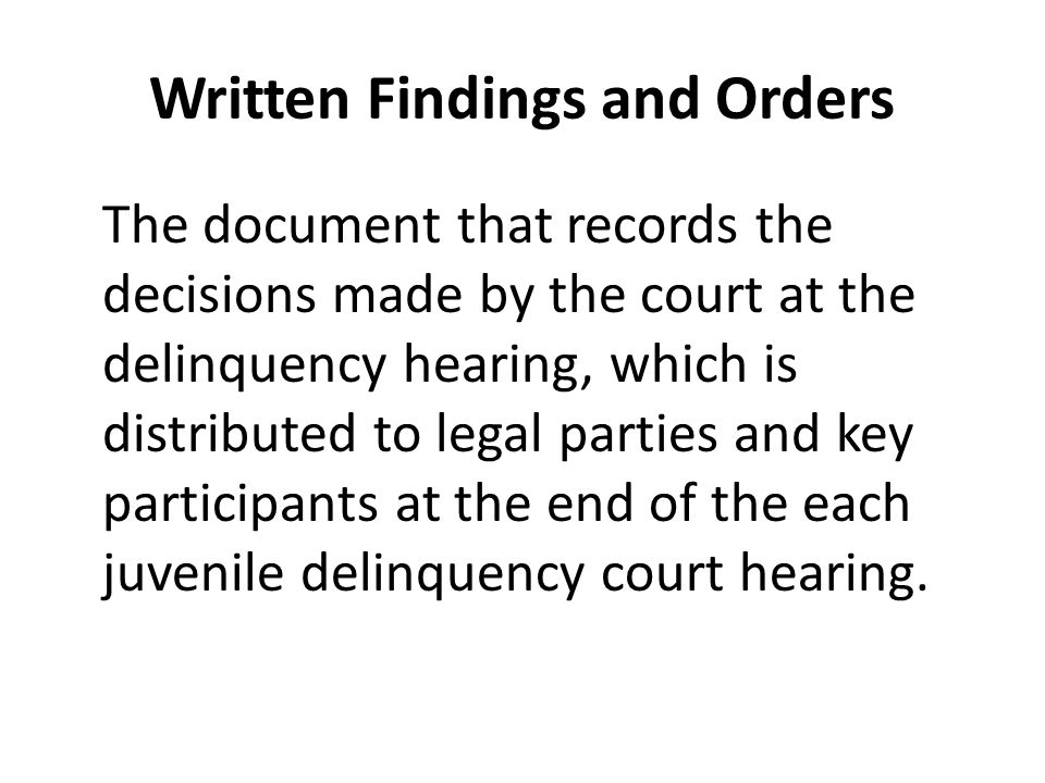 Written Findings and Orders The document that records the decisions made by the court at the delinquency hearing, which is distributed to legal parties and key participants at the end of the each juvenile delinquency court hearing.