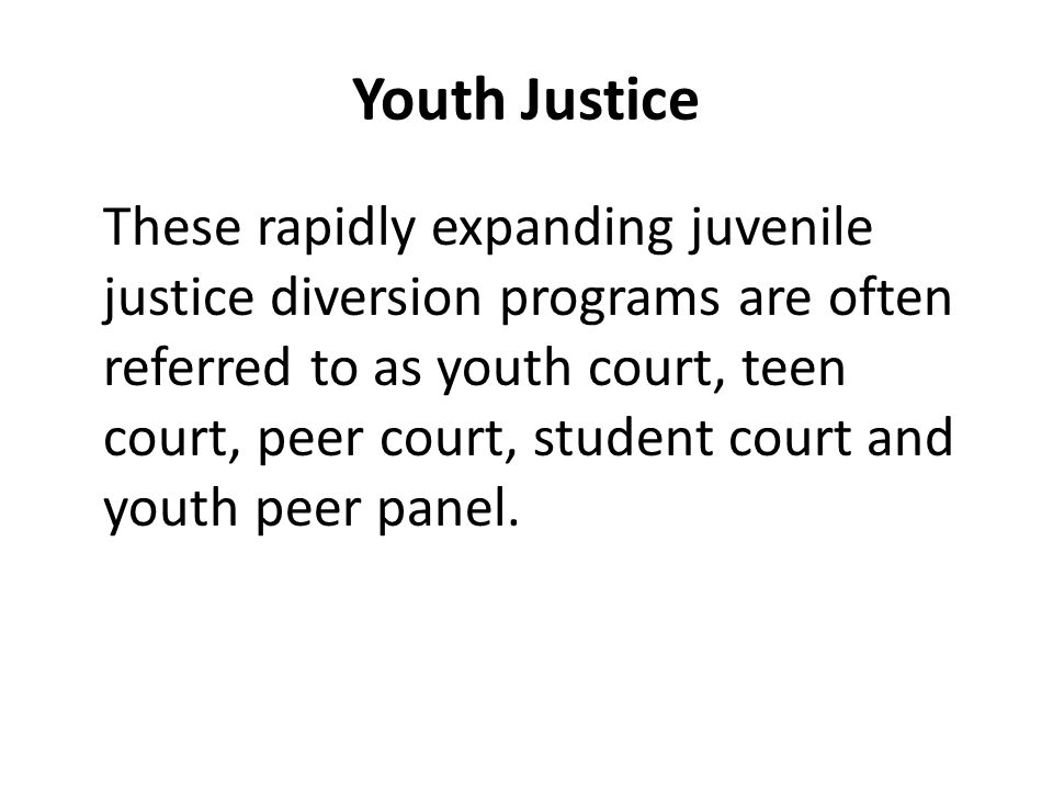 Youth Justice These rapidly expanding juvenile justice diversion programs are often referred to as youth court, teen court, peer court, student court and youth peer panel.