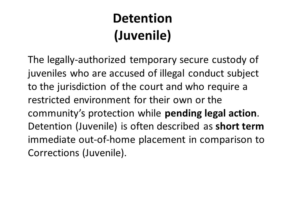 Detention (Juvenile) The legally-authorized temporary secure custody of juveniles who are accused of illegal conduct subject to the jurisdiction of the court and who require a restricted environment for their own or the community's protection while pending legal action.