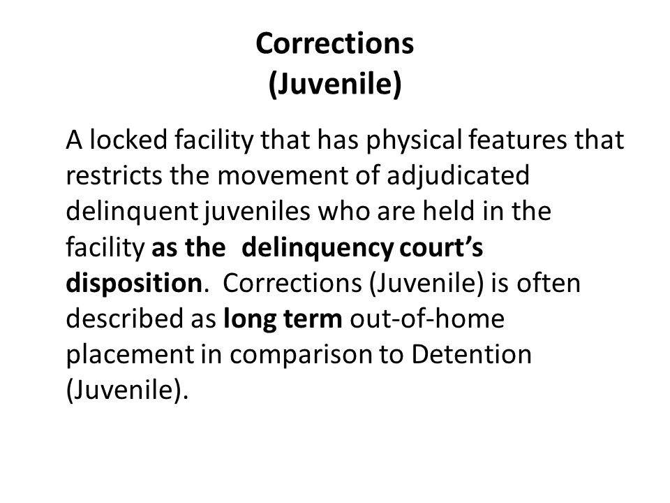 Corrections (Juvenile) A locked facility that has physical features that restricts the movement of adjudicated delinquent juveniles who are held in the facility as the delinquency court's disposition.