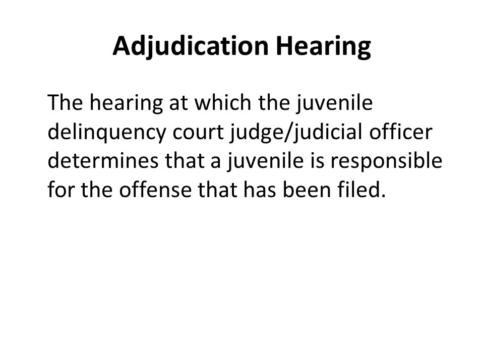 Adjudication Hearing The hearing at which the juvenile delinquency court judge/judicial officer determines that a juvenile is responsible for the offense that has been filed.
