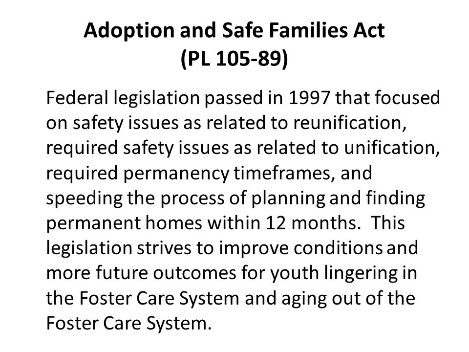 Adoption and Safe Families Act (PL ) Federal legislation passed in 1997 that focused on safety issues as related to reunification, required safety issues as related to unification, required permanency timeframes, and speeding the process of planning and finding permanent homes within 12 months.