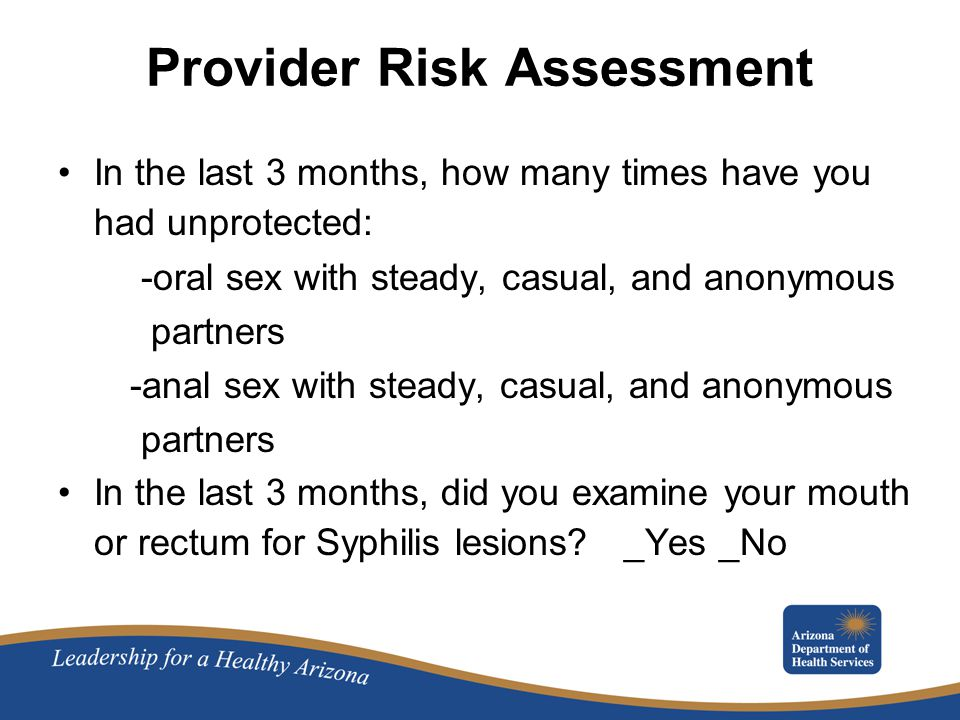 Provider Risk Assessment In the last 3 months, how many times have you had unprotected: -oral sex with steady, casual, and anonymous partners -anal sex with steady, casual, and anonymous partners In the last 3 months, did you examine your mouth or rectum for Syphilis lesions.