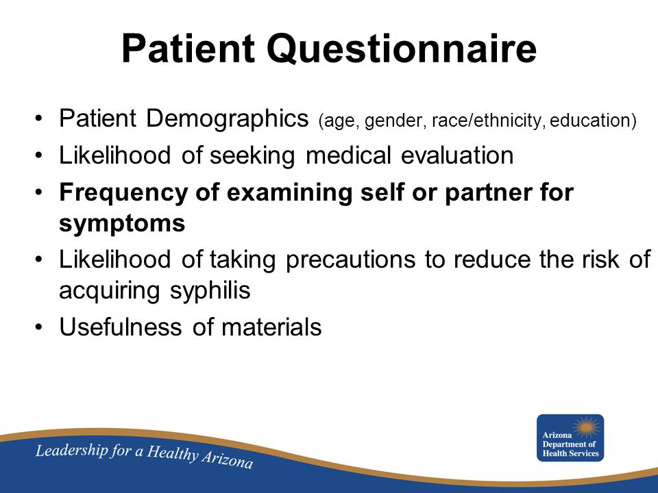 Patient Questionnaire Patient Demographics (age, gender, race/ethnicity, education) Likelihood of seeking medical evaluation Frequency of examining self or partner for symptoms Likelihood of taking precautions to reduce the risk of acquiring syphilis Usefulness of materials