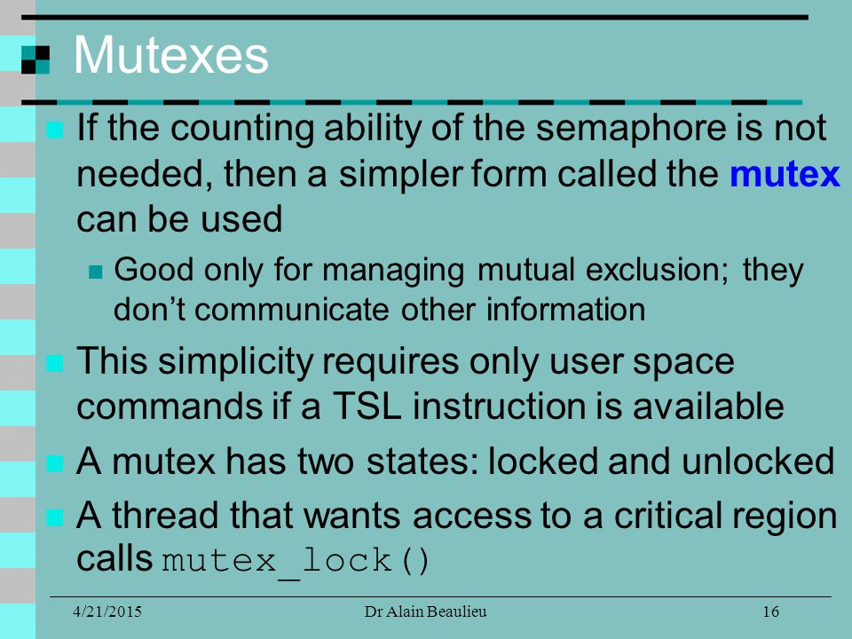 Mutexes If the counting ability of the semaphore is not needed, then a simpler form called the mutex can be used Good only for managing mutual exclusion; they don't communicate other information This simplicity requires only user space commands if a TSL instruction is available A mutex has two states: locked and unlocked A thread that wants access to a critical region calls mutex_lock() 4/21/201516Dr Alain Beaulieu