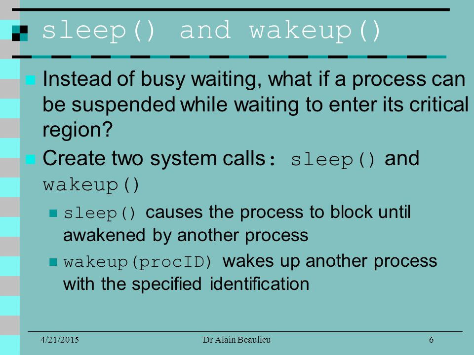 sleep() and wakeup() Instead of busy waiting, what if a process can be suspended while waiting to enter its critical region.