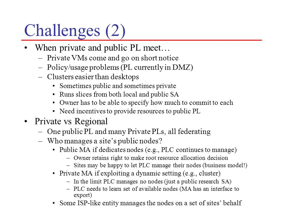 Challenges (2) When private and public PL meet… –Private VMs come and go on short notice –Policy/usage problems (PL currently in DMZ) –Clusters easier than desktops Sometimes public and sometimes private Runs slices from both local and public SA Owner has to be able to specify how much to commit to each Need incentives to provide resources to public PL Private vs Regional –One public PL and many Private PLs, all federating –Who manages a site's public nodes.