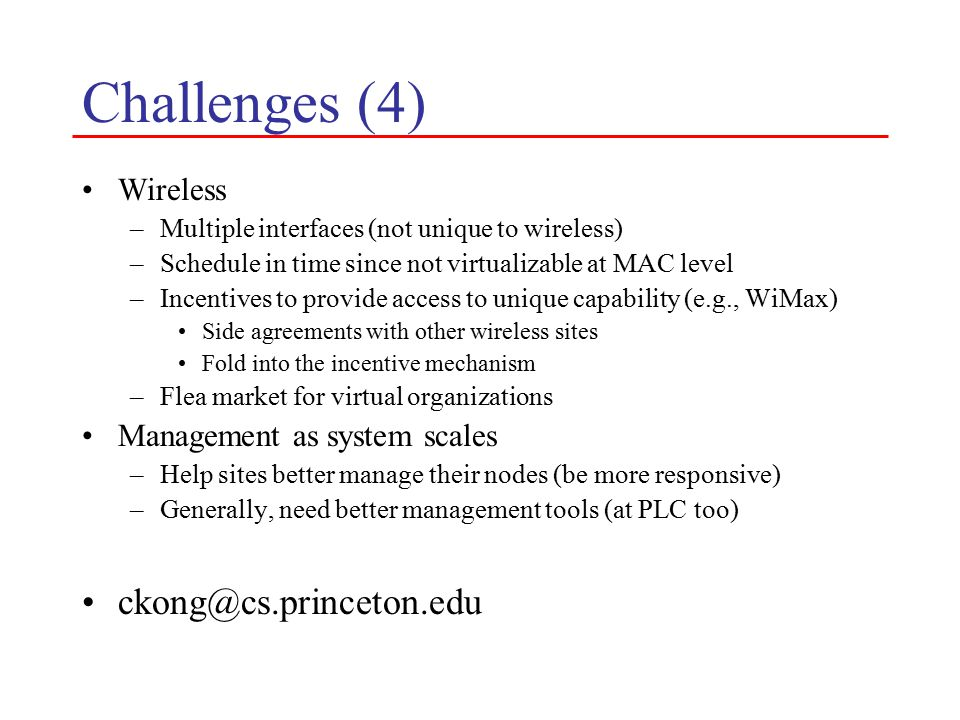 Challenges (4) Wireless –Multiple interfaces (not unique to wireless) –Schedule in time since not virtualizable at MAC level –Incentives to provide access to unique capability (e.g., WiMax) Side agreements with other wireless sites Fold into the incentive mechanism –Flea market for virtual organizations Management as system scales –Help sites better manage their nodes (be more responsive) –Generally, need better management tools (at PLC too)