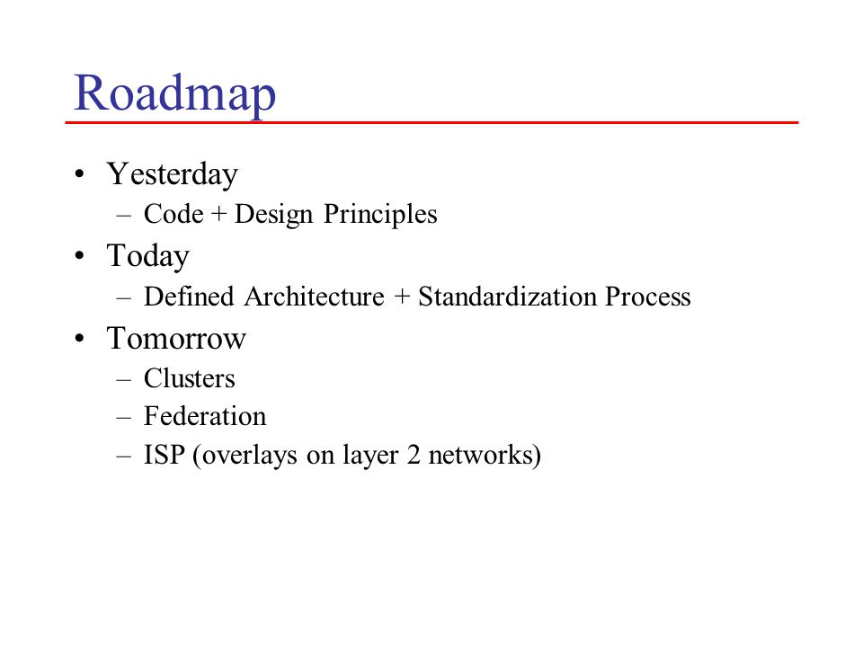 Roadmap Yesterday –Code + Design Principles Today –Defined Architecture + Standardization Process Tomorrow –Clusters –Federation –ISP (overlays on layer 2 networks)