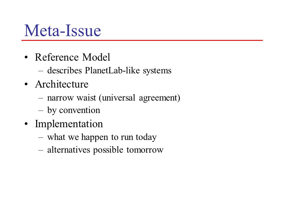 Meta-Issue Reference Model –describes PlanetLab-like systems Architecture –narrow waist (universal agreement) –by convention Implementation –what we happen to run today –alternatives possible tomorrow