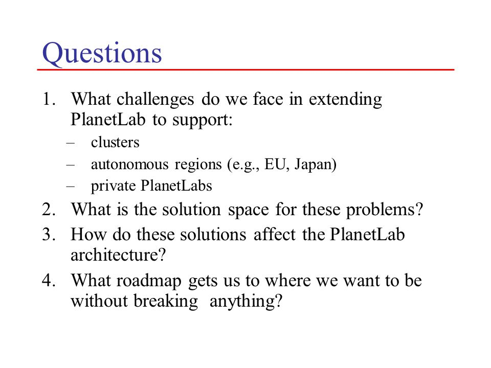 Questions 1.What challenges do we face in extending PlanetLab to support: –clusters –autonomous regions (e.g., EU, Japan) –private PlanetLabs 2.What is the solution space for these problems.