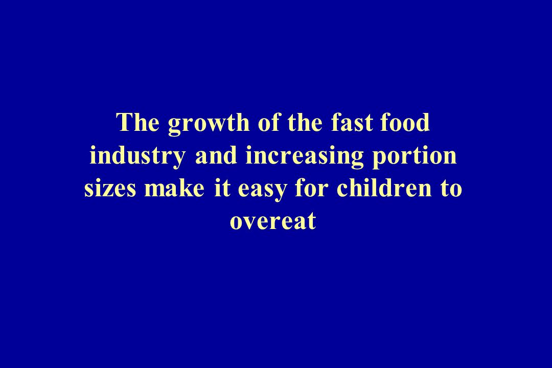 The growth of the fast food industry and increasing portion sizes make it easy for children to overeat
