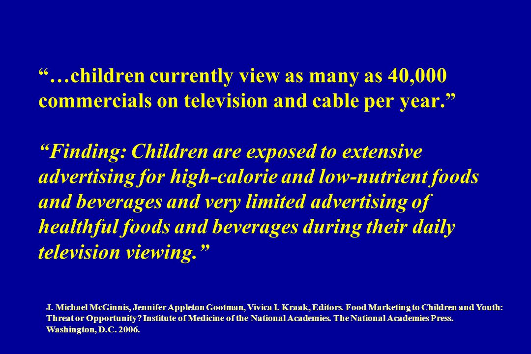 …children currently view as many as 40,000 commercials on television and cable per year. Finding: Children are exposed to extensive advertising for high-calorie and low-nutrient foods and beverages and very limited advertising of healthful foods and beverages during their daily television viewing. J.