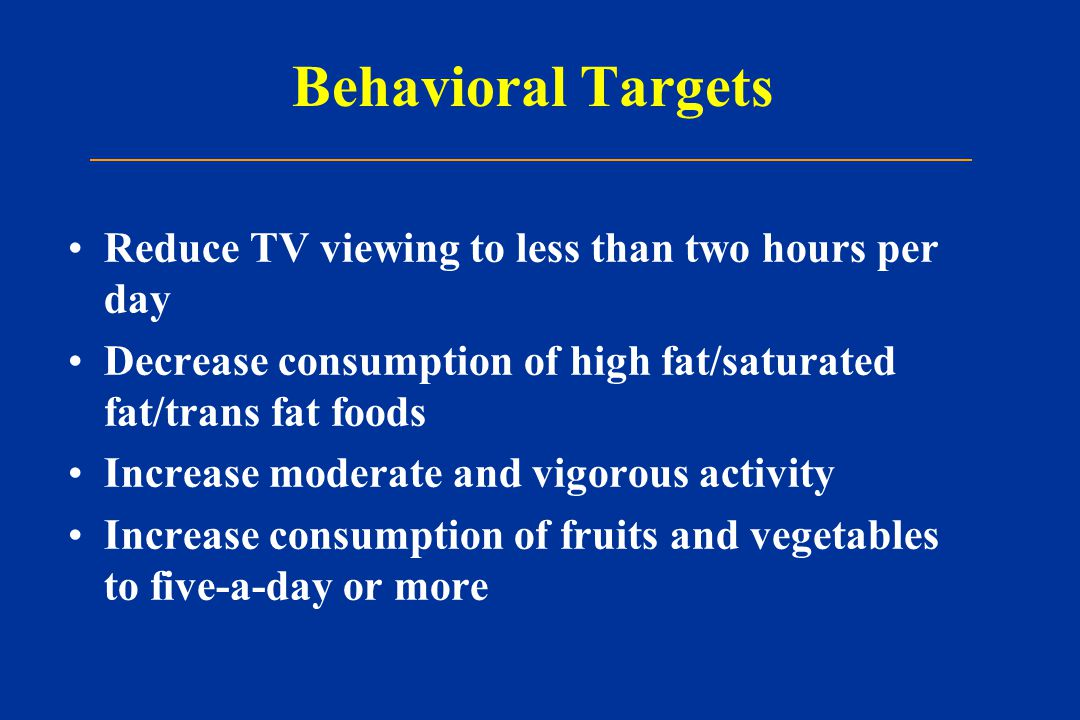 Behavioral Targets Reduce TV viewing to less than two hours per day Decrease consumption of high fat/saturated fat/trans fat foods Increase moderate and vigorous activity Increase consumption of fruits and vegetables to five-a-day or more