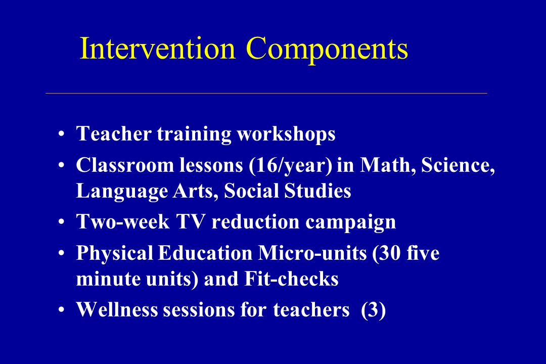 Intervention Components Teacher training workshops Classroom lessons (16/year) in Math, Science, Language Arts, Social Studies Two-week TV reduction campaign Physical Education Micro-units (30 five minute units) and Fit-checks Wellness sessions for teachers (3)