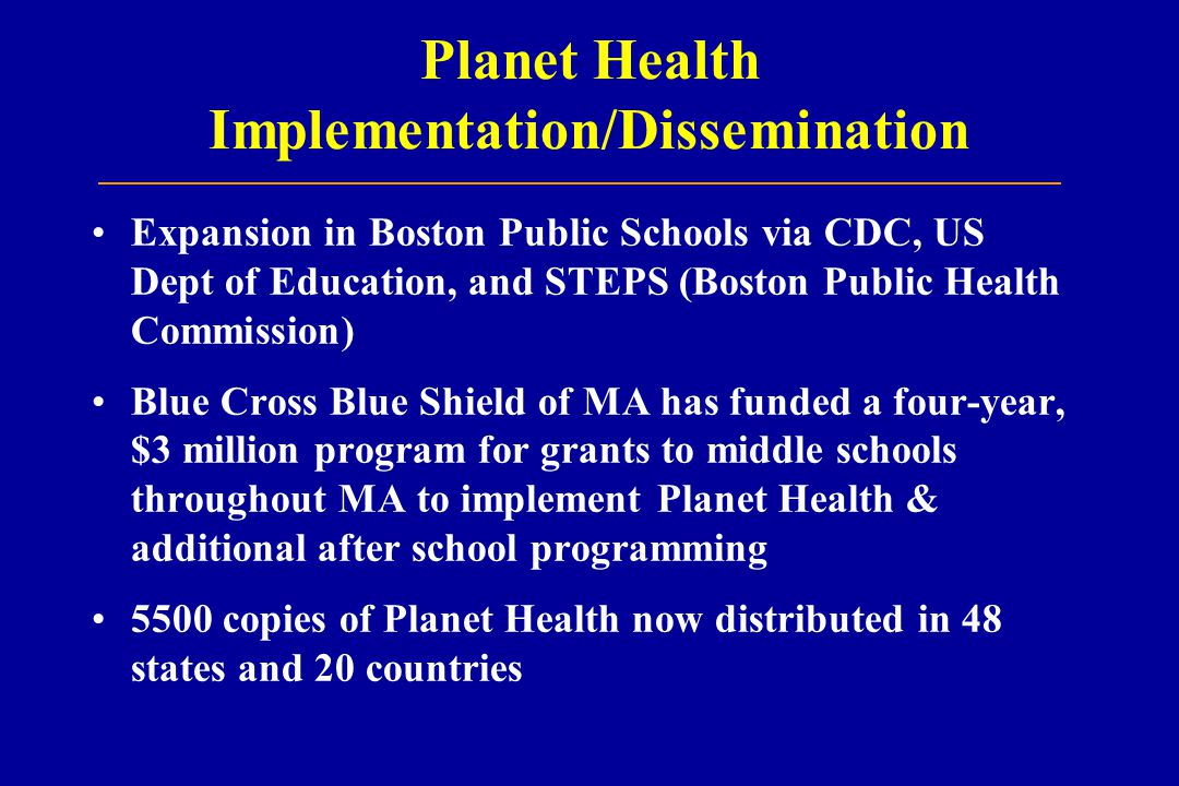 Planet Health Implementation/Dissemination Expansion in Boston Public Schools via CDC, US Dept of Education, and STEPS (Boston Public Health Commission) Blue Cross Blue Shield of MA has funded a four-year, $3 million program for grants to middle schools throughout MA to implement Planet Health & additional after school programming 5500 copies of Planet Health now distributed in 48 states and 20 countries