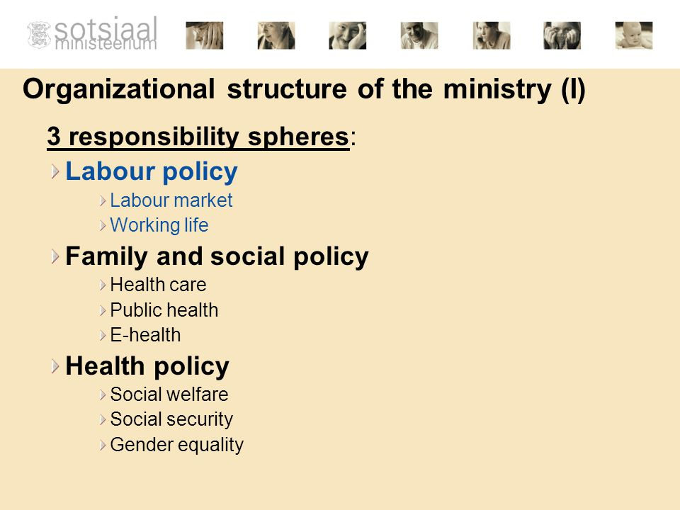 Organizational structure of the ministry (I) 3 responsibility spheres: Labour policy Labour market Working life Family and social policy Health care Public health E-health Health policy Social welfare Social security Gender equality