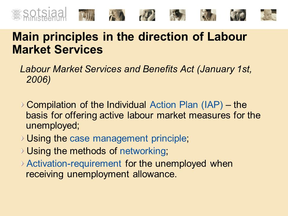 Main principles in the direction of Labour Market Services Labour Market Services and Benefits Act (January 1st, 2006) Compilation of the Individual Action Plan (IAP) – the basis for offering active labour market measures for the unemployed; Using the case management principle; Using the methods of networking; Activation-requirement for the unemployed when receiving unemployment allowance.