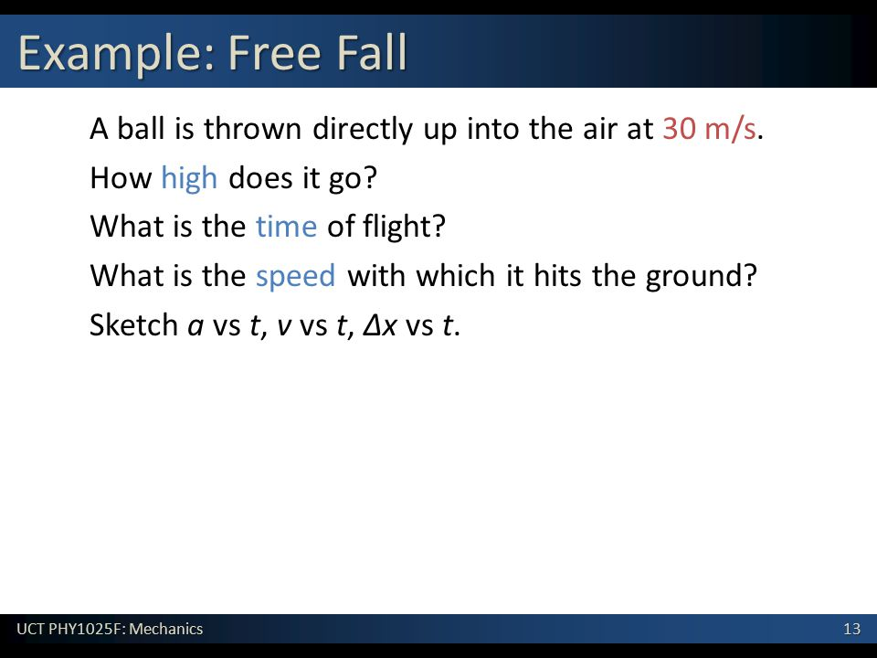 13 UCT PHY1025F: Mechanics Example: Free Fall A ball is thrown directly up into the air at 30 m/s.