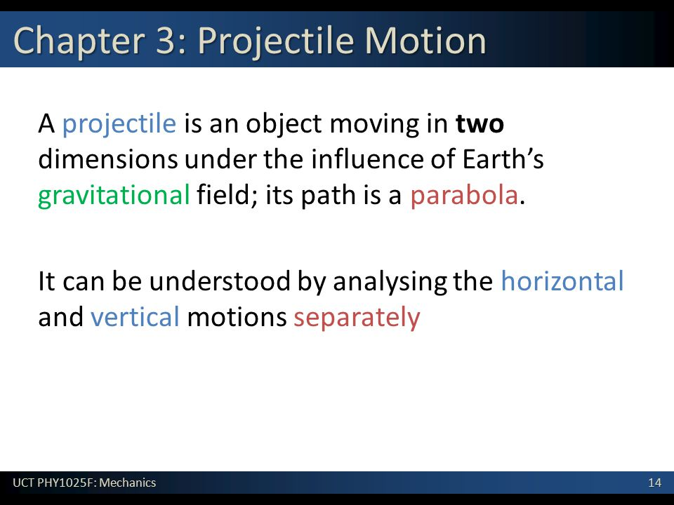 14 UCT PHY1025F: Mechanics Chapter 3: Projectile Motion A projectile is an object moving in two dimensions under the influence of Earth's gravitational field; its path is a parabola.