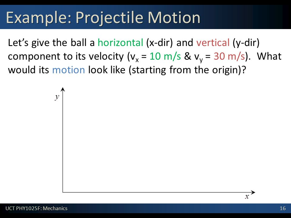 16 UCT PHY1025F: Mechanics Example: Projectile Motion Let's give the ball a horizontal (x-dir) and vertical (y-dir) component to its velocity (v x = 10 m/s & v y = 30 m/s).