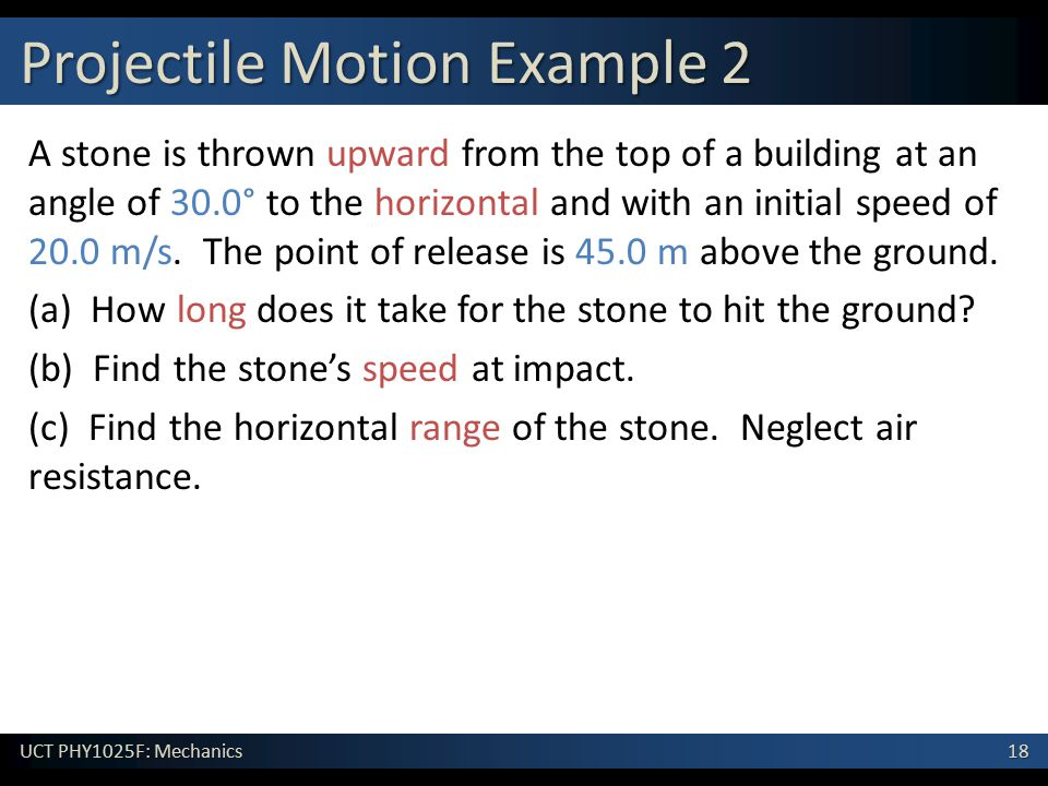 18 UCT PHY1025F: Mechanics Projectile Motion Example 2 A stone is thrown upward from the top of a building at an angle of 30.0° to the horizontal and with an initial speed of 20.0 m/s.