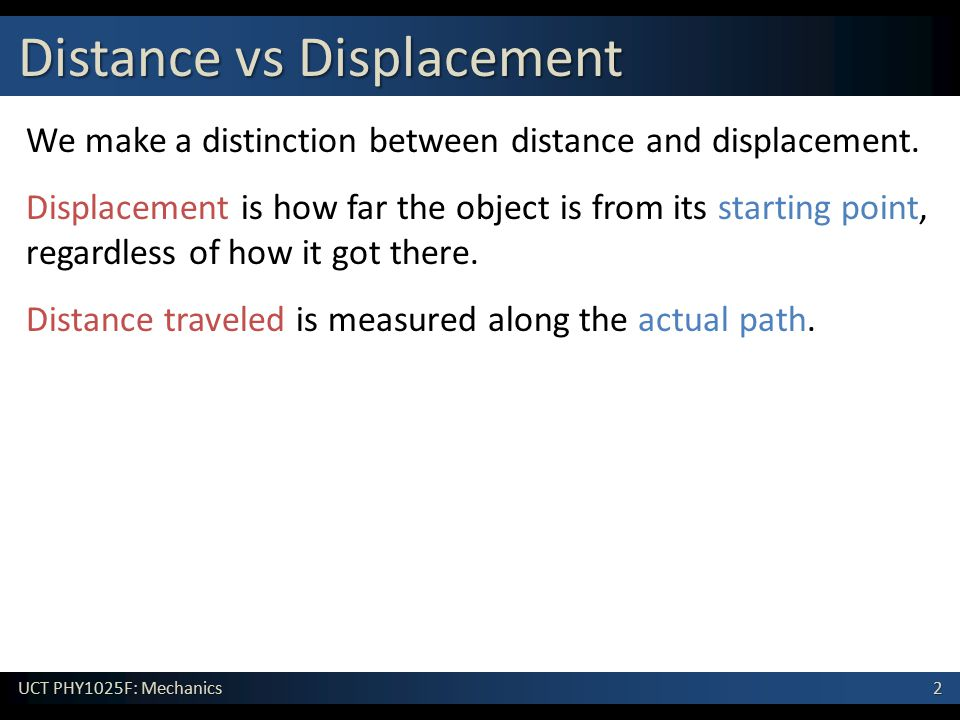 2 UCT PHY1025F: Mechanics Distance vs Displacement We make a distinction between distance and displacement.