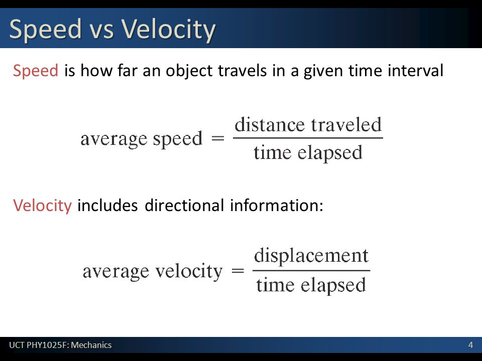 4 UCT PHY1025F: Mechanics Speed vs Velocity Speed is how far an object travels in a given time interval Velocity includes directional information:
