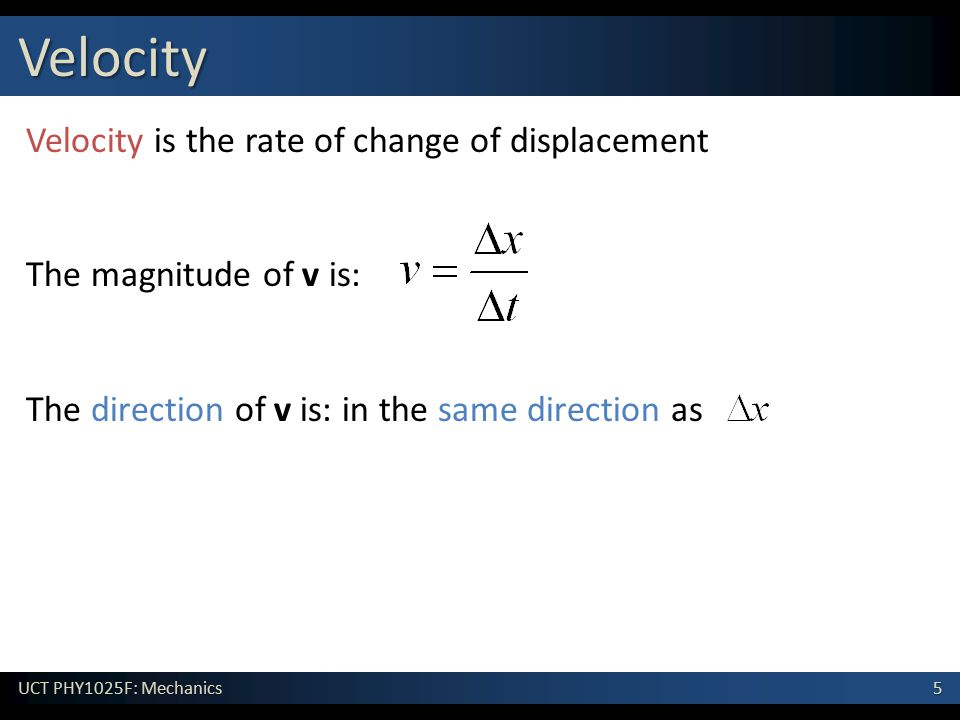 5 UCT PHY1025F: Mechanics Velocity Velocity is the rate of change of displacement The magnitude of v is: The direction of v is: in the same direction as