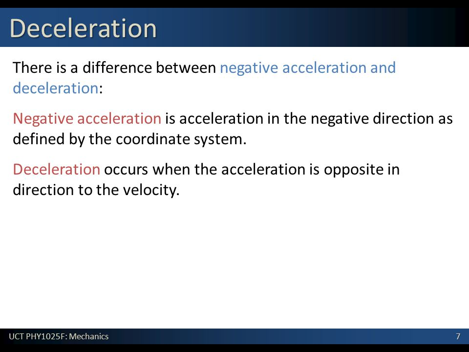 7 UCT PHY1025F: Mechanics Deceleration There is a difference between negative acceleration and deceleration: Negative acceleration is acceleration in the negative direction as defined by the coordinate system.