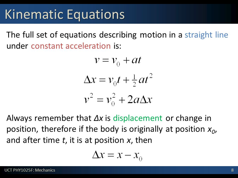 8 UCT PHY1025F: Mechanics Kinematic Equations The full set of equations describing motion in a straight line under constant acceleration is: Always remember that Δx is displacement or change in position, therefore if the body is originally at position x 0, and after time t, it is at position x, then