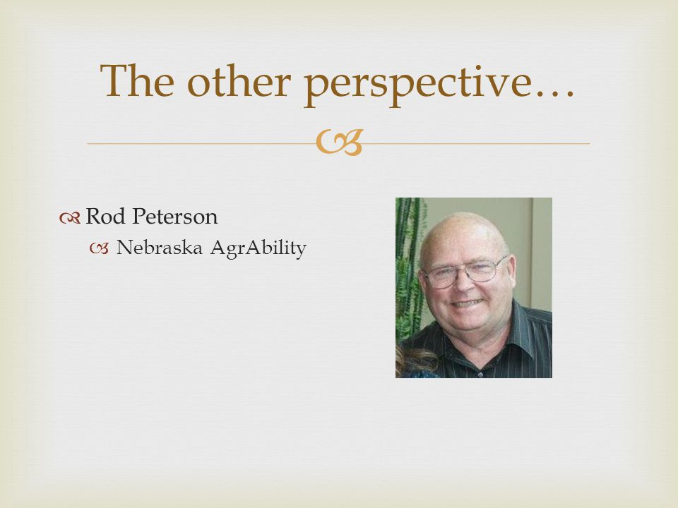   Rod Peterson  Nebraska AgrAbility The other perspective…