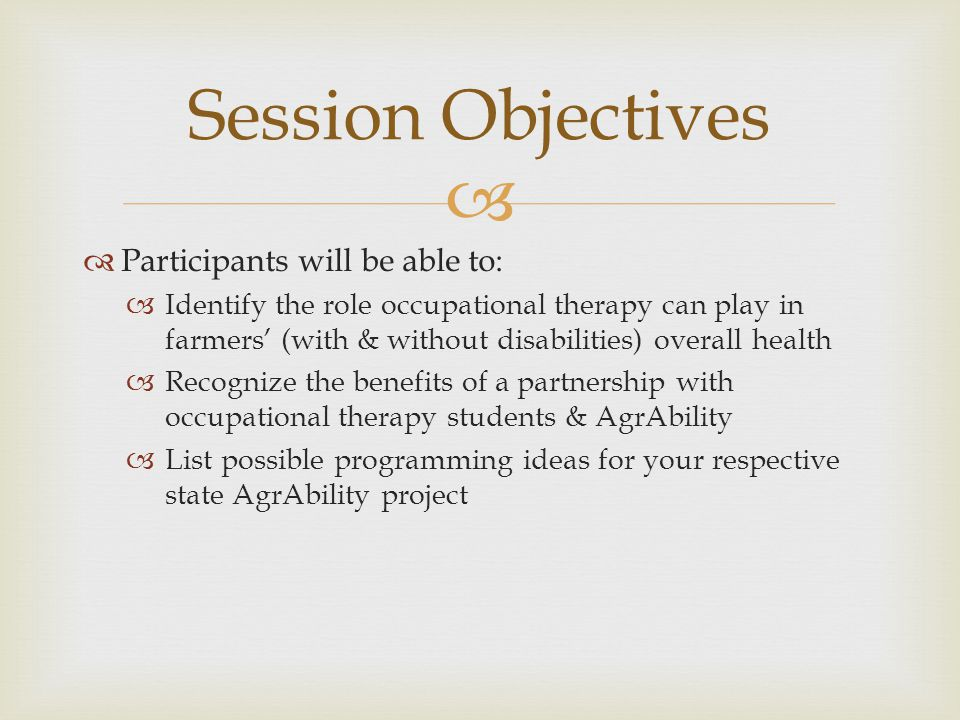   Participants will be able to:  Identify the role occupational therapy can play in farmers' (with & without disabilities) overall health  Recognize the benefits of a partnership with occupational therapy students & AgrAbility  List possible programming ideas for your respective state AgrAbility project Session Objectives