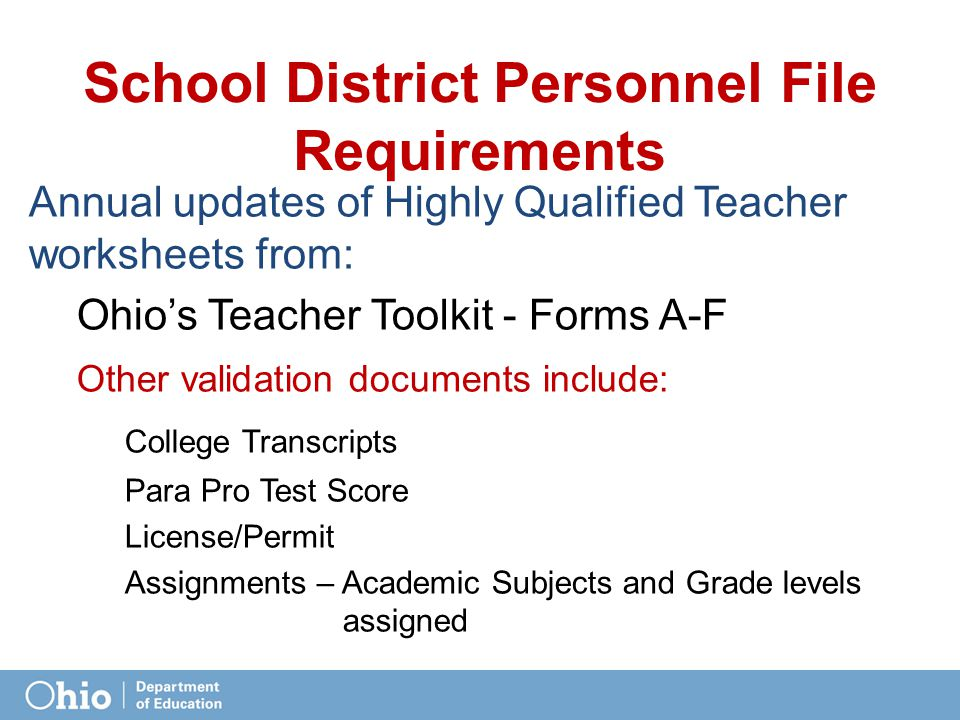 School District Personnel File Requirements Annual updates of Highly Qualified Teacher worksheets from: Ohio's Teacher Toolkit - Forms A-F Other validation documents include: College Transcripts Para Pro Test Score License/Permit Assignments – Academic Subjects and Grade levels assigned
