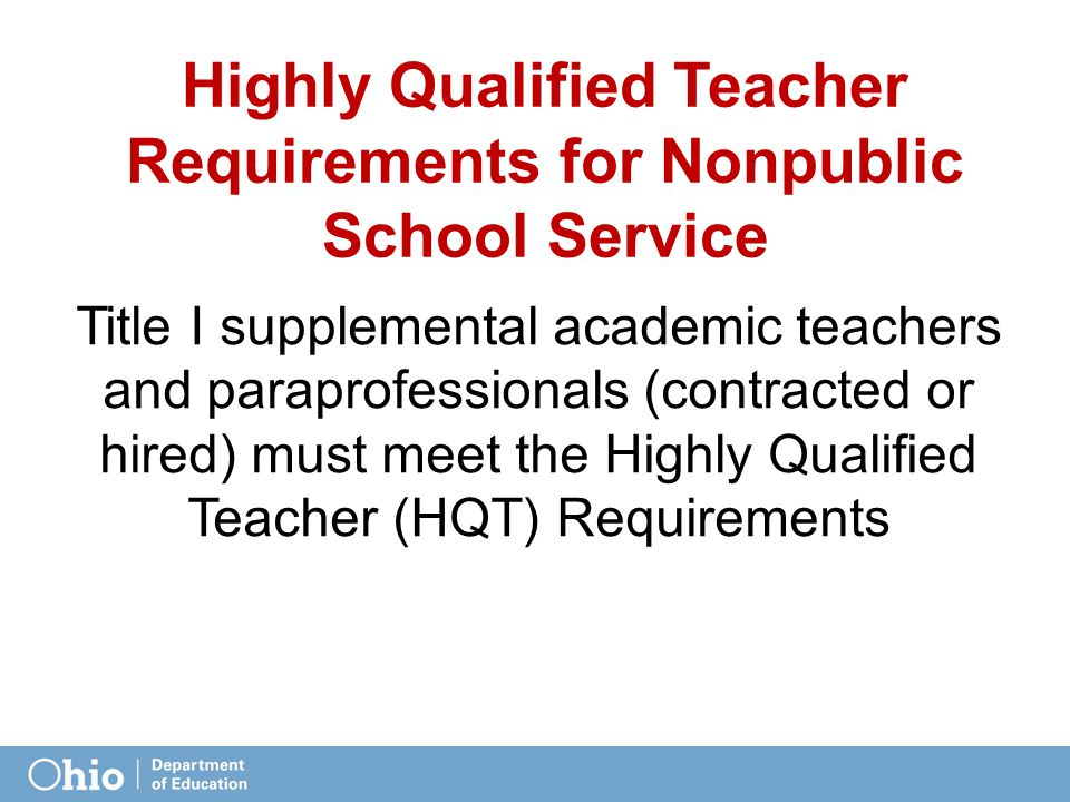 Highly Qualified Teacher Requirements for Nonpublic School Service Title I supplemental academic teachers and paraprofessionals (contracted or hired) must meet the Highly Qualified Teacher (HQT) Requirements