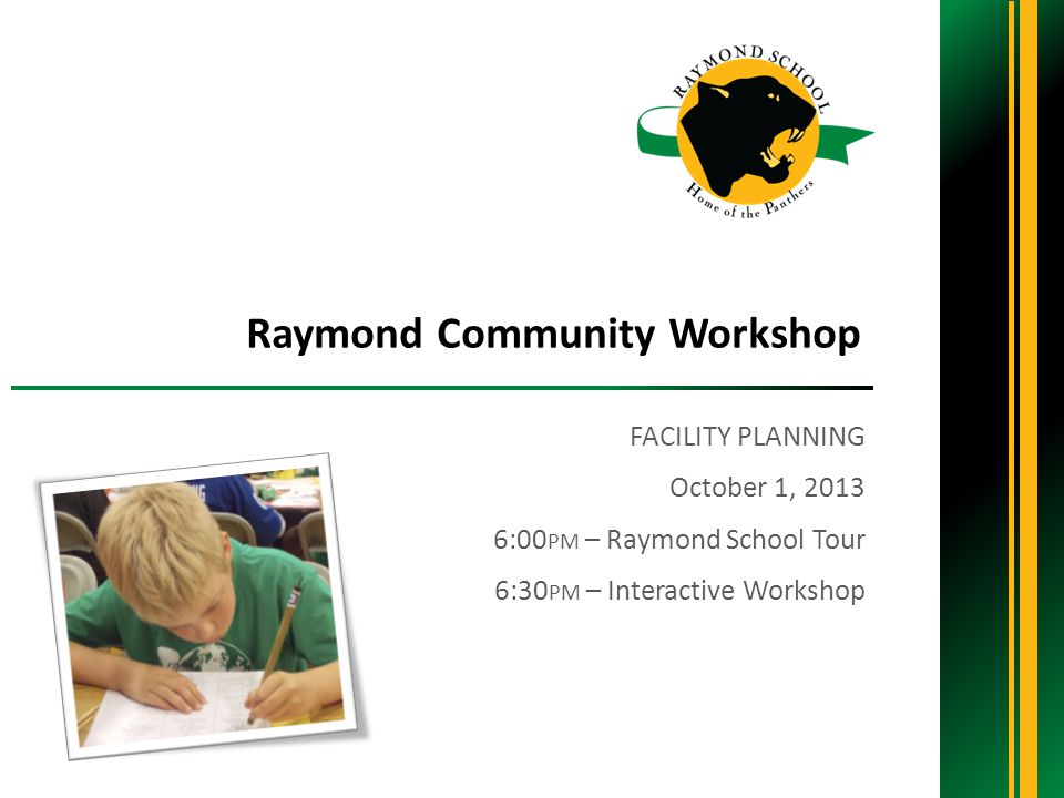 FACILITY PLANNING October 1, :00 PM – Raymond School Tour 6:30 PM – Interactive Workshop Raymond Community Workshop