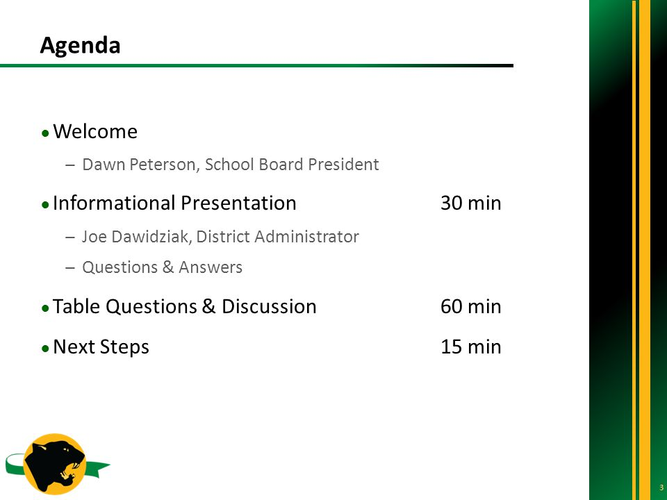 Agenda 3 ● Welcome ̶Dawn Peterson, School Board President ● Informational Presentation 30 min ̶Joe Dawidziak, District Administrator ̶Questions & Answers ● Table Questions & Discussion60 min ● Next Steps15 min