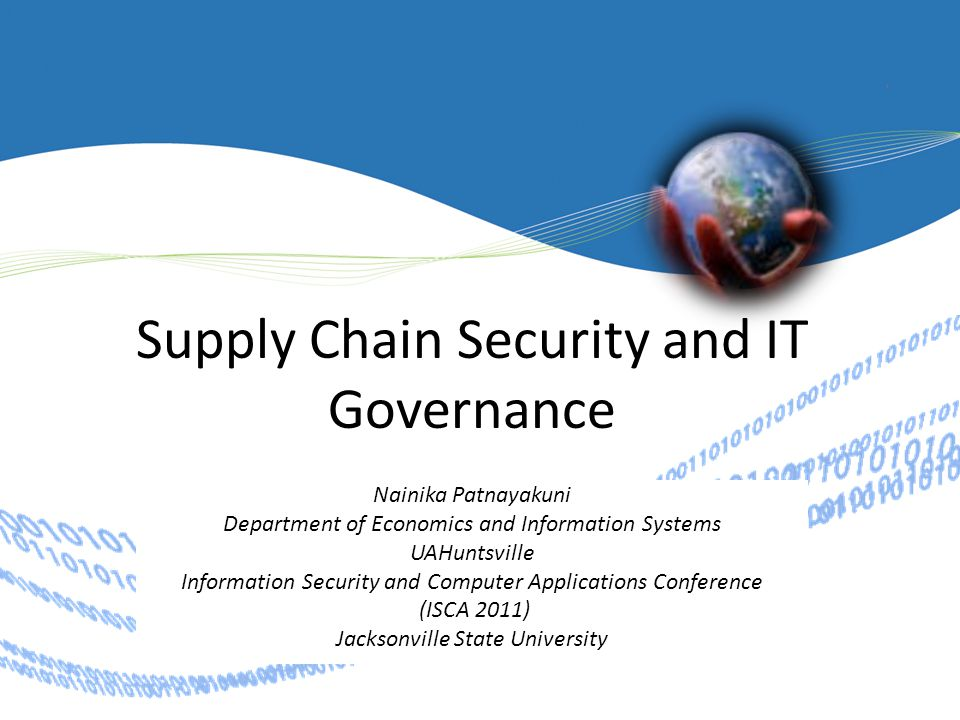 Supply Chain Security and IT Governance Nainika Patnayakuni Department of Economics and Information Systems UAHuntsville Information Security and Computer Applications Conference (ISCA 2011) Jacksonville State University