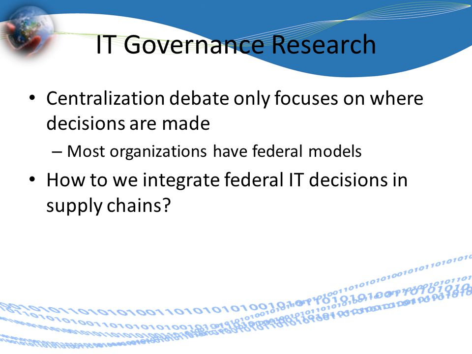 IT Governance Research Centralization debate only focuses on where decisions are made – Most organizations have federal models How to we integrate federal IT decisions in supply chains