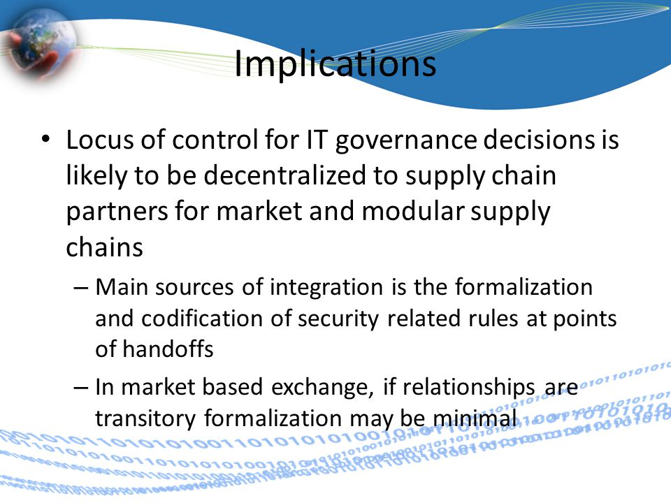 Implications Locus of control for IT governance decisions is likely to be decentralized to supply chain partners for market and modular supply chains – Main sources of integration is the formalization and codification of security related rules at points of handoffs – In market based exchange, if relationships are transitory formalization may be minimal