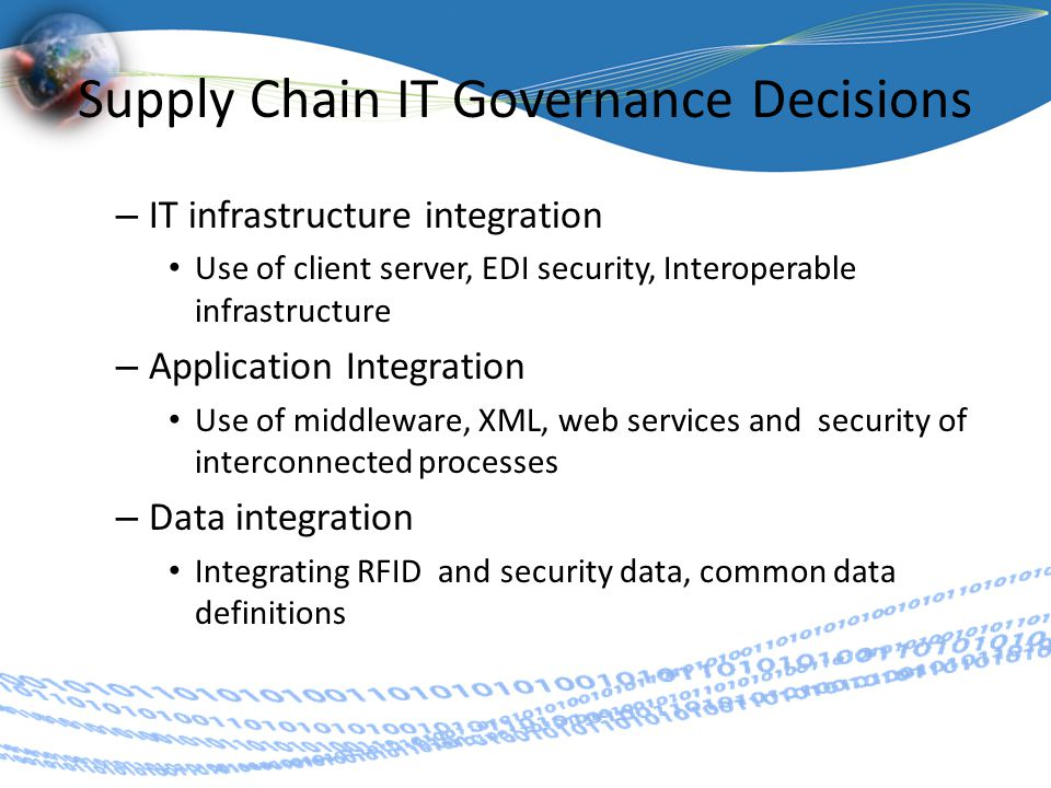 Supply Chain IT Governance Decisions – IT infrastructure integration Use of client server, EDI security, Interoperable infrastructure – Application Integration Use of middleware, XML, web services and security of interconnected processes – Data integration Integrating RFID and security data, common data definitions