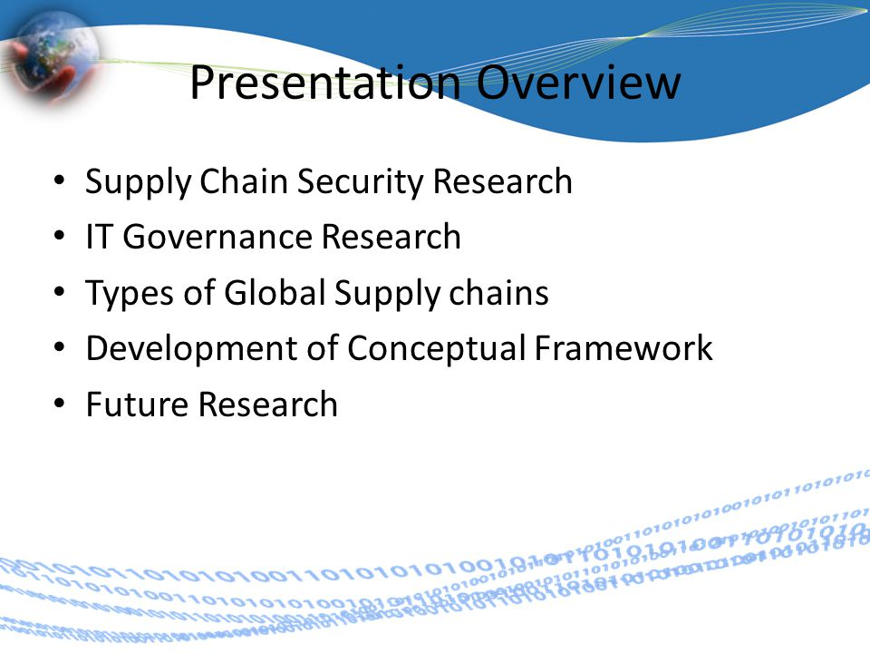 Presentation Overview Supply Chain Security Research IT Governance Research Types of Global Supply chains Development of Conceptual Framework Future Research