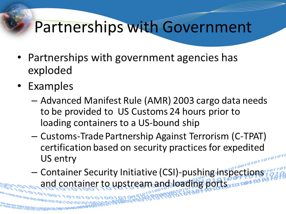 Partnerships with Government Partnerships with government agencies has exploded Examples – Advanced Manifest Rule (AMR) 2003 cargo data needs to be provided to US Customs 24 hours prior to loading containers to a US-bound ship – Customs-Trade Partnership Against Terrorism (C-TPAT) certification based on security practices for expedited US entry – Container Security Initiative (CSI)-pushing inspections and container to upstream and loading ports